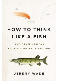How to Think Like a Fish   Wade Jeremy, ISBN:  9780306845314