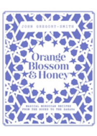 Orange Blossom & Honey: magical Moroccan recipes from the Souks to the Sahara   Gregory-Smith John, ISBN:  9780857834157