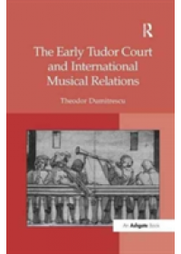 Early Tudor Court and International Musical Relations   Dumitrescu Theodor, ISBN:  9781138265042