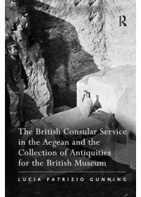 British Consular Service in the Aegean and the Collection of Antiquities for the British Museum   Gunning Lucia Patrizio, ISBN:  9781138376168