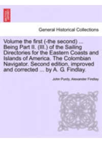 Volume the First (-The Second) ... Being Part II. (III.) of the Sailing Directories for the Eastern Coasts and Islands of America. the Colombian Navig   Purdy John, ISBN:  9781241524685