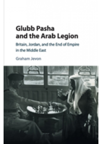Glubb Pasha and the Arab Legion   Jevon Graham (University of Oxford), ISBN:  9781316629239