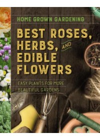 Home Grown Gardening Guide to Best Roses, Herbs and Edible Flowers   Houghton Mifflin Harcourt, ISBN:  9781328618443