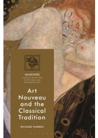 Art Nouveau and the Classical Tradition   Warren Richard (Research Associate Royal Holloway University of London UK), ISBN:  9781350117310