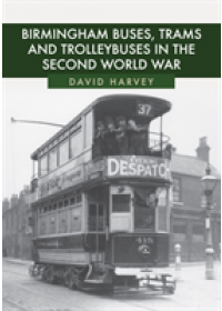 Birmingham Buses, Trams and Trolleybuses in the Second World War   Harvey David, ISBN:  9781445684451
