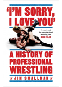 I'm Sorry, I Love You: A History of Professional Wrestling   Smallman Jim, ISBN:  9781472254221