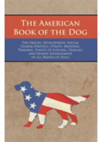 American Book of the Dog - The Origin, Development, Special Characteristics, Utility, Breeding, Training, Points of Judging, Diseases, and Kennel Management of All Breeds of Dogs   Authors Various, ISBN:  9781473331983