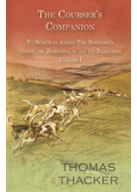 The Courser's Companion - To Which Is Added the Breeder's Guide, Or, Breeding in All Its Branches - Volume I   Thacker Thomas, ISBN:  9781473332072