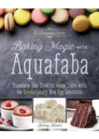 Baking Magic with Aquafaba: Transform Your Favorite Vegan Treats with the Revolutionary New Egg Substitute   Kinser Kelsey, ISBN:  9781612437217