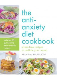 Anti-Anxiety Diet Cookbook   Miller Ali RD LD CDE, ISBN:  9781612439358