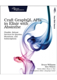 Craft GraphQL APIs in Elixir with Absinthe   Williams Bruce, ISBN:  9781680502558