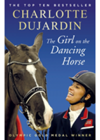 Girl on the Dancing Horse   Dujardin Charlotte CBE, ISBN:  9781784758585