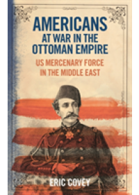 Americans at War in the Ottoman Empire   Covey Eric (University of Abuja Nigeria), ISBN:  9781788311618