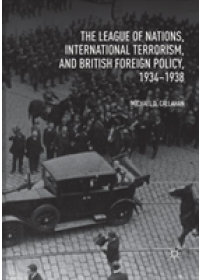 League of Nations, International Terrorism, and British Foreign Policy, 1934-1938   Callahan Michael D., ISBN:  9783030083977