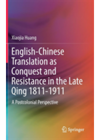 English-Chinese Translation as Conquest and Resistance in the Late Qing 1811-1911   Huang Xiaojia, ISBN:  9789811375712