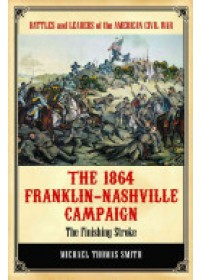 Smith, Michael Thomas: 1864 Franklin-Nashville Campaign   Smith Michael Thomas, ISBN:  9780313392344