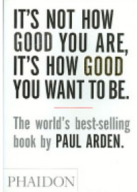 It's Not How Good You are, it's How Good You Want to be   Arden Paul, ISBN:  9780714843377
