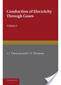 Conduction of Electricity Through Gases: Volume 1, Ionisation by Heat and Light   Thomson J. J., ISBN:  9781107414273