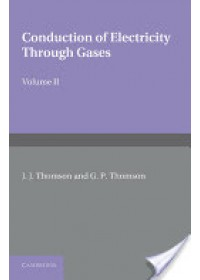 Conduction of Electricity Through Gases: Volume 2, Ionisation by Collision and the Gaseous Discharge   Thomson J. J., ISBN:  9781107414280