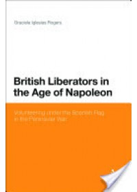 British Liberators in the Age of Napoleon: Volunteering Under the Spanish Flag in the Peninsular War   Rogers Graciela Iglesias, ISBN:  9781441135650