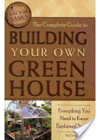 Complete Guide to Building Your Own Greenhouse   Baird Craig W., ISBN:  9781601383686